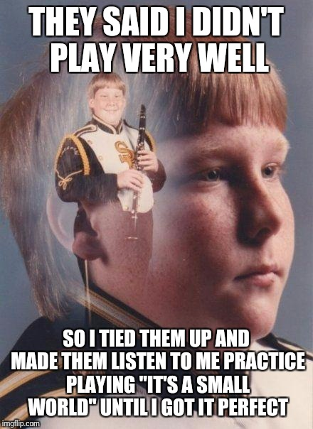 "marching band | THEY SAID I DIDN'T PLAY VERY WELL SO I TIED THEM UP AND MADE THEM LISTEN TO ME PRACTICE PLAYING ""IT'S A SMALL WORLD"" UNTIL I GOT IT PERFECT 