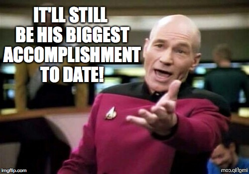 IT'LL STILL BE HIS BIGGEST ACCOMPLISHMENT TO DATE! | made w/ Imgflip meme maker