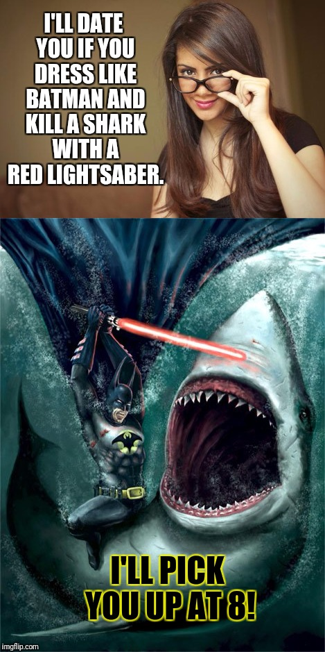 Women can make men do the most ridiculous things. | I'LL DATE YOU IF YOU DRESS LIKE BATMAN AND KILL A SHARK WITH A RED LIGHTSABER. I'LL PICK YOU UP AT 8! | image tagged in first date | made w/ Imgflip meme maker