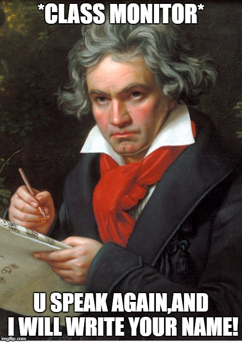 *CLASS MONITOR* U SPEAK AGAIN,AND I WILL WRITE YOUR NAME! | image tagged in beethoven meme | made w/ Imgflip meme maker