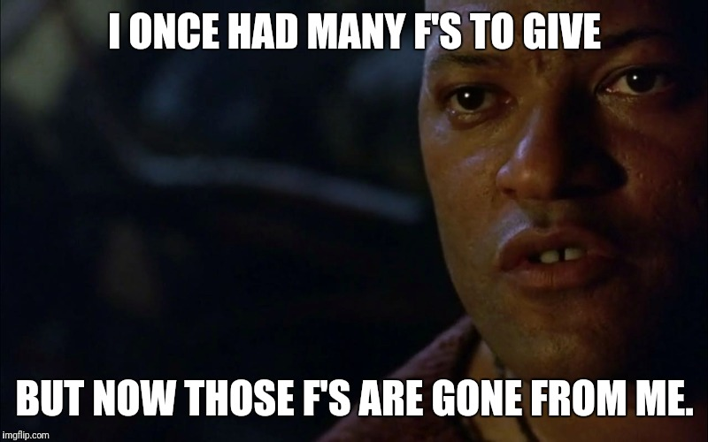 I ONCE HAD MANY F'S TO GIVE BUT NOW THOSE F'S ARE GONE FROM ME. | image tagged in no fucks given | made w/ Imgflip meme maker