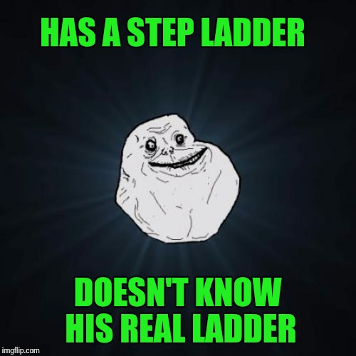 Forever Alone Meme | HAS A STEP LADDER DOESN'T KNOW HIS REAL LADDER | image tagged in memes,forever alone | made w/ Imgflip meme maker