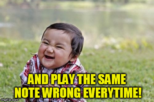 Evil Toddler Meme | AND PLAY THE SAME NOTE WRONG EVERYTIME! | image tagged in memes,evil toddler | made w/ Imgflip meme maker