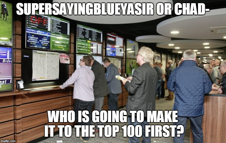 Place your bets! | SUPERSAYINGBLUEYASIR OR CHAD- WHO IS GOING TO MAKE IT TO THE TOP 100 FIRST? | image tagged in memes,imgflip,supersaiynblueyasir,bet,top 100,powermetalhead | made w/ Imgflip meme maker