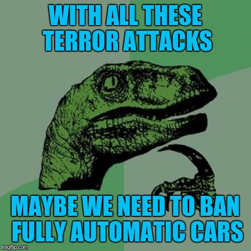 Three Day Waiting Period On Uhauls | WITH ALL THESE TERROR ATTACKS MAYBE WE NEED TO BAN FULLY AUTOMATIC CARS | image tagged in memes,philosoraptor | made w/ Imgflip meme maker