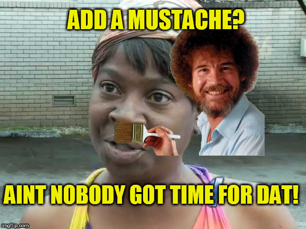 ADD A MUSTACHE? AINT NOBODY GOT TIME FOR DAT! | made w/ Imgflip meme maker