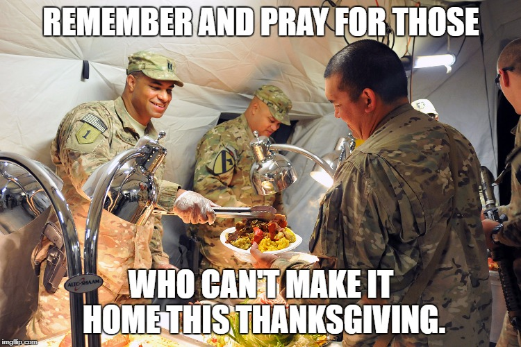 Soldier's Thanksgiving | REMEMBER AND PRAY FOR THOSE WHO CAN'T MAKE IT HOME THIS THANKSGIVING. | image tagged in soldier's thanksgiving | made w/ Imgflip meme maker