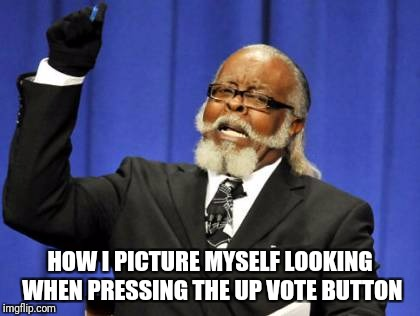 Too Damn High Meme | HOW I PICTURE MYSELF LOOKING WHEN PRESSING THE UP VOTE BUTTON | image tagged in memes,too damn high | made w/ Imgflip meme maker