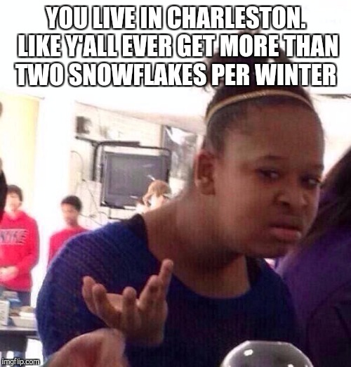 Black Girl Wat Meme | YOU LIVE IN CHARLESTON. LIKE Y'ALL EVER GET MORE THAN TWO SNOWFLAKES PER WINTER | image tagged in memes,black girl wat | made w/ Imgflip meme maker