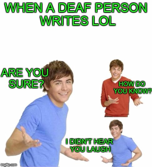 LOL. What? | WHEN A DEAF PERSON WRITES LOL ARE YOU SURE? HOW DO YOU KNOW? I DIDN'T HEAR YOU LAUGH | image tagged in zac effron | made w/ Imgflip meme maker