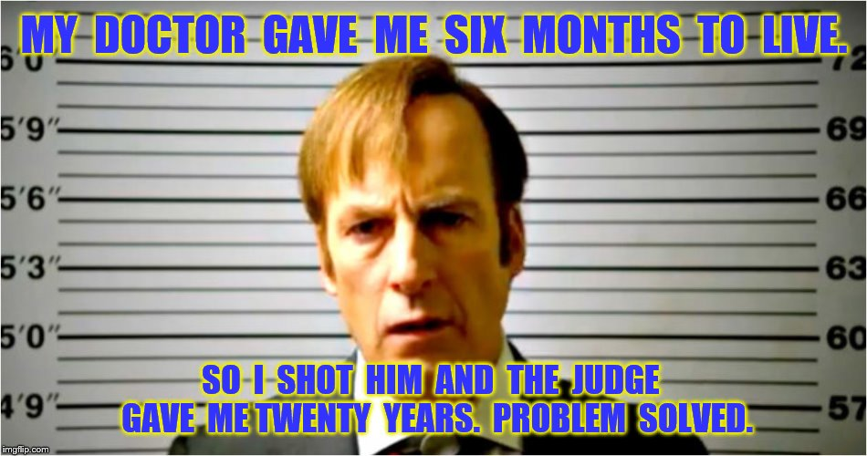6 months to live | MY  DOCTOR  GAVE  ME  SIX  MONTHS  TO  LIVE. SO  I  SHOT  HIM  AND  THE  JUDGE  GAVE  ME TWENTY  YEARS.  PROBLEM  SOLVED. | image tagged in memes,better call saul,funny | made w/ Imgflip meme maker