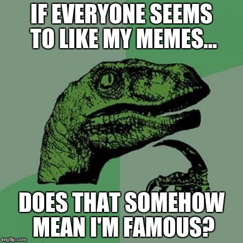 Hmmm... | IF EVERYONE SEEMS TO LIKE MY MEMES... DOES THAT SOMEHOW MEAN I'M FAMOUS? | image tagged in memes,philosoraptor | made w/ Imgflip meme maker