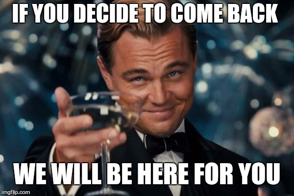 Leonardo Dicaprio Cheers Meme | IF YOU DECIDE TO COME BACK WE WILL BE HERE FOR YOU | image tagged in memes,leonardo dicaprio cheers | made w/ Imgflip meme maker