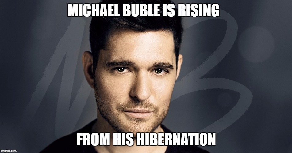 Tis the season! | MICHAEL BUBLE IS RISING FROM HIS HIBERNATION | image tagged in memes,michael buble,christmas | made w/ Imgflip meme maker