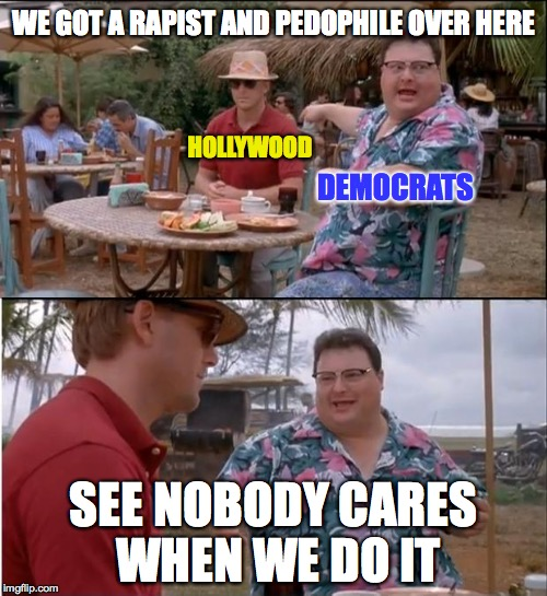See Nobody Cares Meme | WE GOT A RAPIST AND PEDOPHILE OVER HERE SEE NOBODY CARES WHEN WE DO IT HOLLYWOOD DEMOCRATS | image tagged in memes,see nobody cares | made w/ Imgflip meme maker