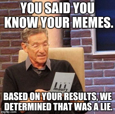 You don't know memes huh? | YOU SAID YOU KNOW YOUR MEMES. BASED ON YOUR RESULTS, WE DETERMINED THAT WAS A LIE. | image tagged in memes,maury lie detector | made w/ Imgflip meme maker