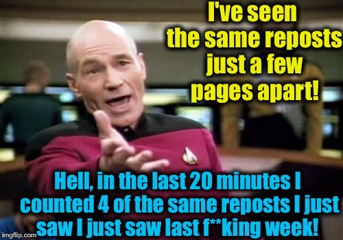 Picard Wtf Meme | I've seen the same reposts just a few pages apart! Hell, in the last 20 minutes I counted 4 of the same reposts I just saw I just saw last f | image tagged in memes,picard wtf | made w/ Imgflip meme maker