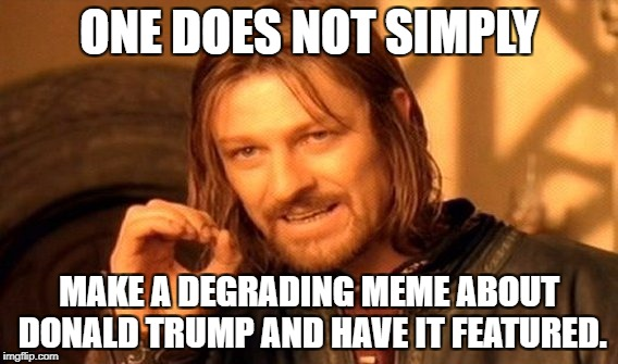 One Does Not Simply Meme | ONE DOES NOT SIMPLY MAKE A DEGRADING MEME ABOUT DONALD TRUMP AND HAVE IT FEATURED. | image tagged in memes,one does not simply,donald trump,imgflip,unfeatured | made w/ Imgflip meme maker