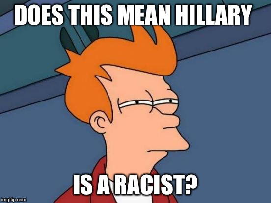 Futurama Fry Meme | DOES THIS MEAN HILLARY IS A RACIST? | image tagged in memes,futurama fry | made w/ Imgflip meme maker