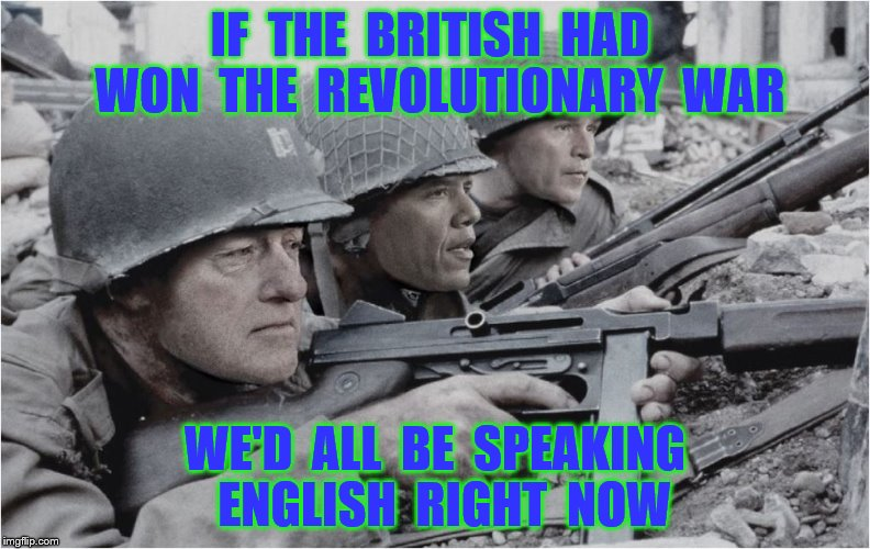 U.S. Presidents | IF  THE  BRITISH  HAD  WON  THE  REVOLUTIONARY  WAR WE'D  ALL  BE  SPEAKING  ENGLISH  RIGHT  NOW | image tagged in memes,us presidents,war,english,british,funny | made w/ Imgflip meme maker