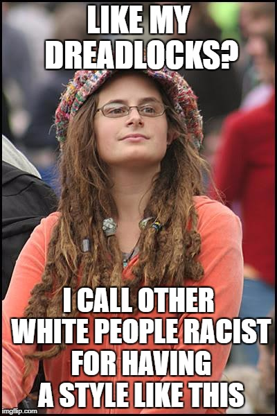 College Liberal Meme | LIKE MY DREADLOCKS? I CALL OTHER WHITE PEOPLE RACIST FOR HAVING A STYLE LIKE THIS | image tagged in memes,college liberal,goofy stupid liberal college student,liberal logic,race card | made w/ Imgflip meme maker