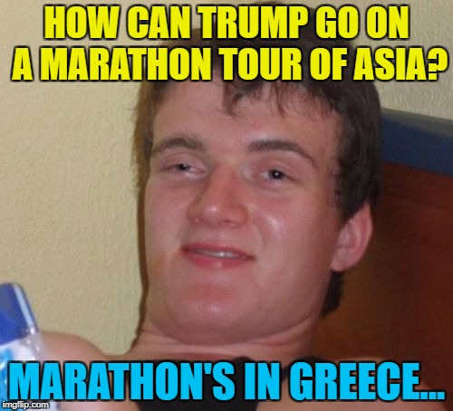 10 Guy knows his geography... :) | HOW CAN TRUMP GO ON A MARATHON TOUR OF ASIA? MARATHON'S IN GREECE... | image tagged in memes,10 guy,donald trump,geography,marathon,greece | made w/ Imgflip meme maker