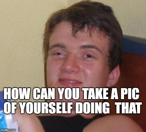 10 Guy Meme | HOW CAN YOU TAKE A PIC OF YOURSELF DOING  THAT | image tagged in memes,10 guy | made w/ Imgflip meme maker