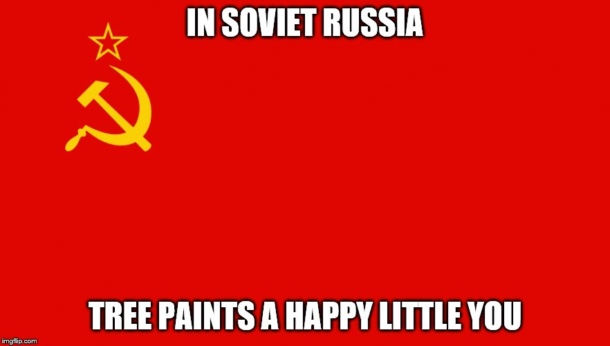 IN SOVIET RUSSIA TREE PAINTS A HAPPY LITTLE YOU | made w/ Imgflip meme maker