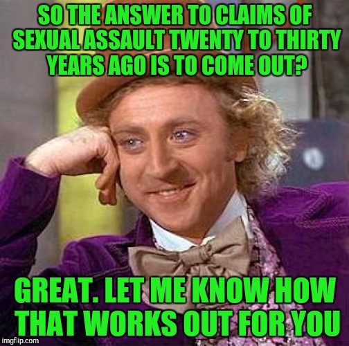 Creepy Condescending Wonka Meme | SO THE ANSWER TO CLAIMS OF SEXUAL ASSAULT TWENTY TO THIRTY YEARS AGO IS TO COME OUT? GREAT. LET ME KNOW HOW THAT WORKS OUT FOR YOU | image tagged in memes,creepy condescending wonka | made w/ Imgflip meme maker
