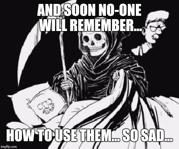 AND SOON NO-ONE WILL REMEMBER... HOW TO USE THEM... SO SAD... | image tagged in ignore all trump and clinton posts | made w/ Imgflip meme maker