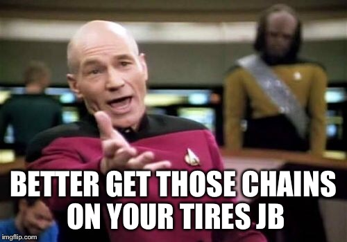 Picard Wtf Meme | BETTER GET THOSE CHAINS ON YOUR TIRES JB | image tagged in memes,picard wtf | made w/ Imgflip meme maker