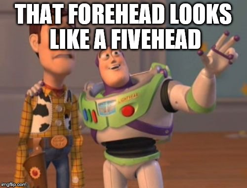 X, X Everywhere Meme | THAT FOREHEAD LOOKS LIKE A FIVEHEAD | image tagged in memes,x,x everywhere,x x everywhere | made w/ Imgflip meme maker