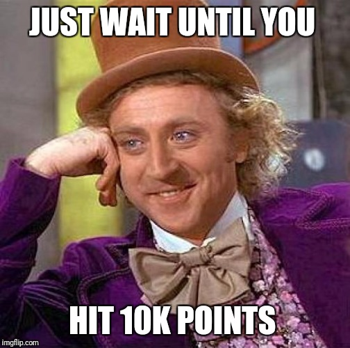 Creepy Condescending Wonka Meme | JUST WAIT UNTIL YOU HIT 10K POINTS | image tagged in memes,creepy condescending wonka | made w/ Imgflip meme maker