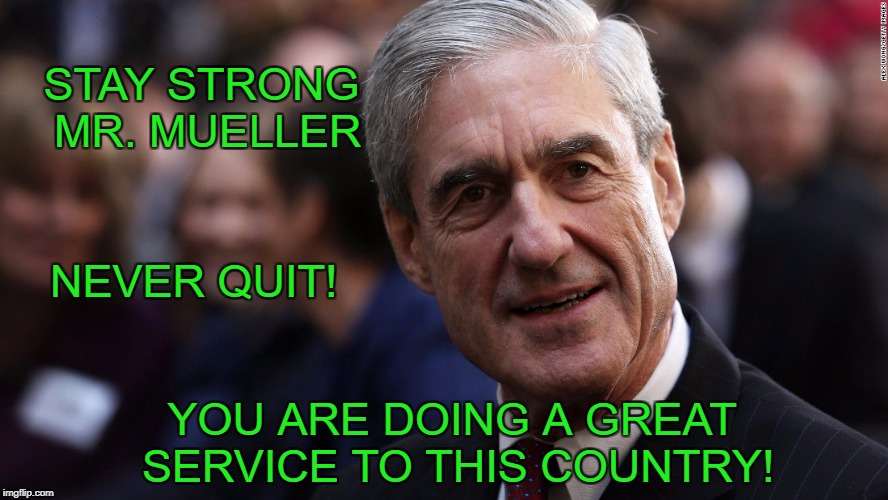 Mueller | STAY STRONG MR. MUELLER NEVER QUIT! YOU ARE DOING A GREAT SERVICE TO THIS COUNTRY! | image tagged in robert mueller,mueller,president trump | made w/ Imgflip meme maker