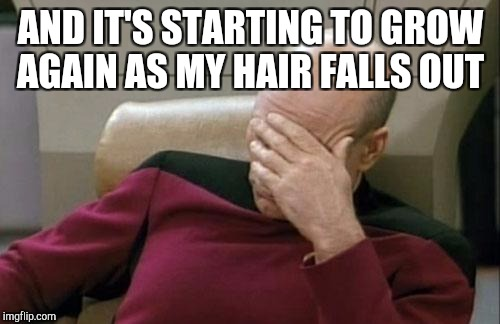 Captain Picard Facepalm Meme | AND IT'S STARTING TO GROW AGAIN AS MY HAIR FALLS OUT | image tagged in memes,captain picard facepalm | made w/ Imgflip meme maker