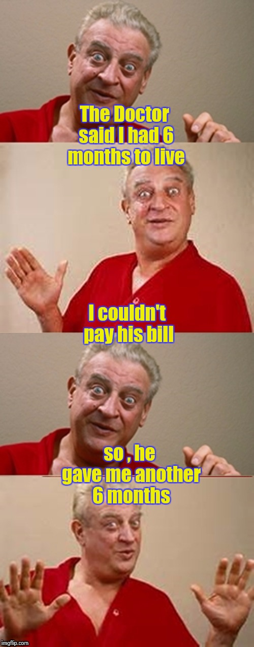 Rodney 4 panel | The Doctor said I had 6 months to live so , he gave me another 6 months I couldn't pay his bill | image tagged in rodney 4 panel | made w/ Imgflip meme maker