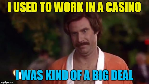 He was ace... :) | I USED TO WORK IN A CASINO I WAS KIND OF A BIG DEAL | image tagged in ron burgundy,memes,casino,cards | made w/ Imgflip meme maker