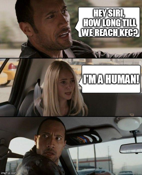 Accurate A.I. huh? | HEY SIRI, HOW LONG TILL WE REACH KFC? I'M A HUMAN! | image tagged in memes,the rock driving | made w/ Imgflip meme maker