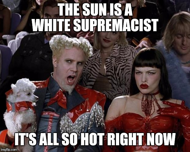 Mugatu So Hot Right Now Meme | THE SUN IS A WHITE SUPREMACIST IT'S ALL SO HOT RIGHT NOW | image tagged in memes,mugatu so hot right now | made w/ Imgflip meme maker