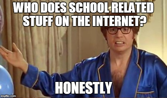 WHO DOES SCHOOL RELATED STUFF ON THE INTERNET? HONESTLY | made w/ Imgflip meme maker