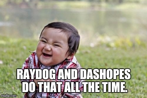 Evil Toddler Meme | RAYDOG AND DASHOPES DO THAT ALL THE TIME. | image tagged in memes,evil toddler | made w/ Imgflip meme maker