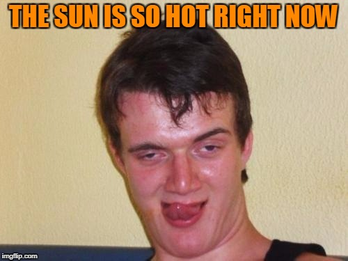 THE SUN IS SO HOT RIGHT NOW | made w/ Imgflip meme maker