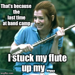 That's because the last time at band camp I stuck my flute up my ..,,, | made w/ Imgflip meme maker
