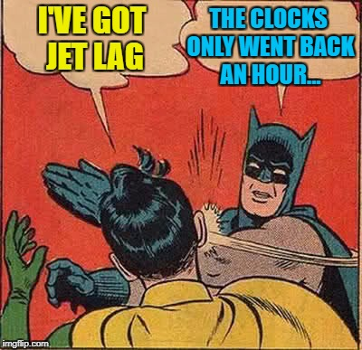 Batman Slapping Robin Meme | I'VE GOT JET LAG THE CLOCKS ONLY WENT BACK AN HOUR... | image tagged in memes,batman slapping robin | made w/ Imgflip meme maker