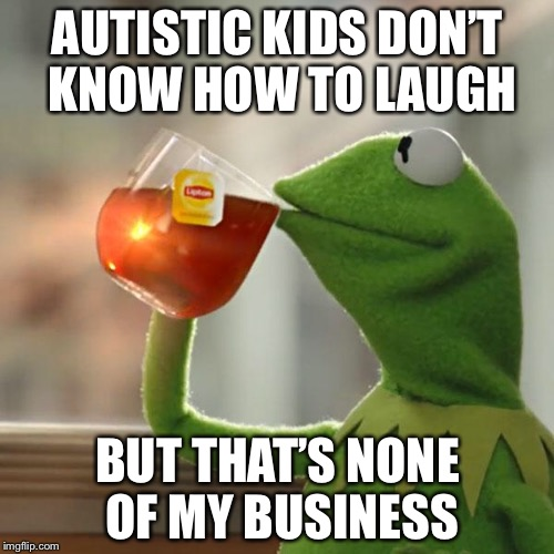 But Thats None Of My Business Meme | AUTISTIC KIDS DON'T KNOW HOW TO LAUGH BUT THAT'S NONE OF MY BUSINESS | image tagged in memes,but thats none of my business,kermit the frog | made w/ Imgflip meme maker