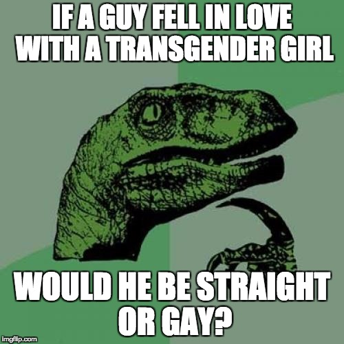 Philosoraptor Meme | IF A GUY FELL IN LOVE WITH A TRANSGENDER GIRL WOULD HE BE STRAIGHT OR GAY? | image tagged in memes,philosoraptor | made w/ Imgflip meme maker
