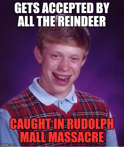 Bad Luck Brian Meme | GETS ACCEPTED BY ALL THE REINDEER CAUGHT IN RUDOLPH MALL MASSACRE | image tagged in memes,bad luck brian | made w/ Imgflip meme maker