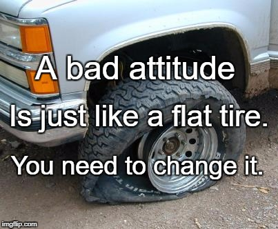 A bad attitude You need to change it. Is just like a flat tire. | image tagged in flat tire | made w/ Imgflip meme maker