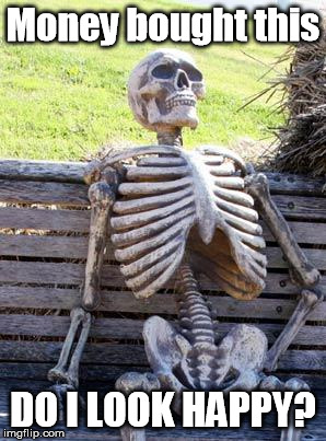 Waiting Skeleton Meme | Money bought this DO I LOOK HAPPY? | image tagged in memes,waiting skeleton | made w/ Imgflip meme maker