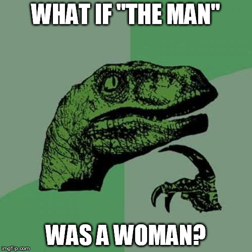 "Philosoraptor Meme | WHAT IF ""THE MAN"" WAS A WOMAN? 